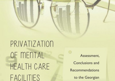 """""""Privatization of Mental Health Care Facilities in Georgia – Assessment, Conclusions and Recommendations to the Georgian Government"""""""